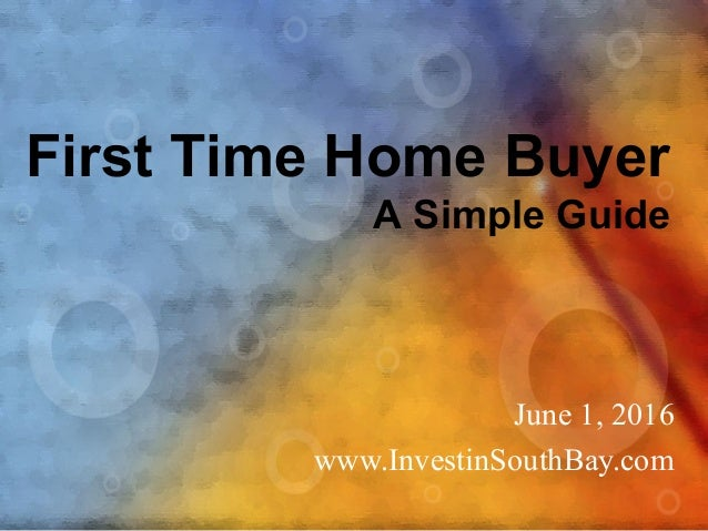 First Time Home Buyer A Simple Guide June 1, 2016 www.InvestinSouthBay.com