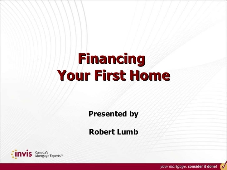 Financing  Your First Home Presented by Robert Lumb