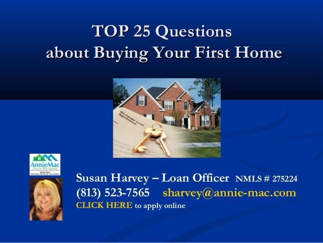TOP 25 QuestionsTOP 25 Questions about Buying Your First Homeabout Buying Your First Home Susan Harvey – Loan Officer NMLS...