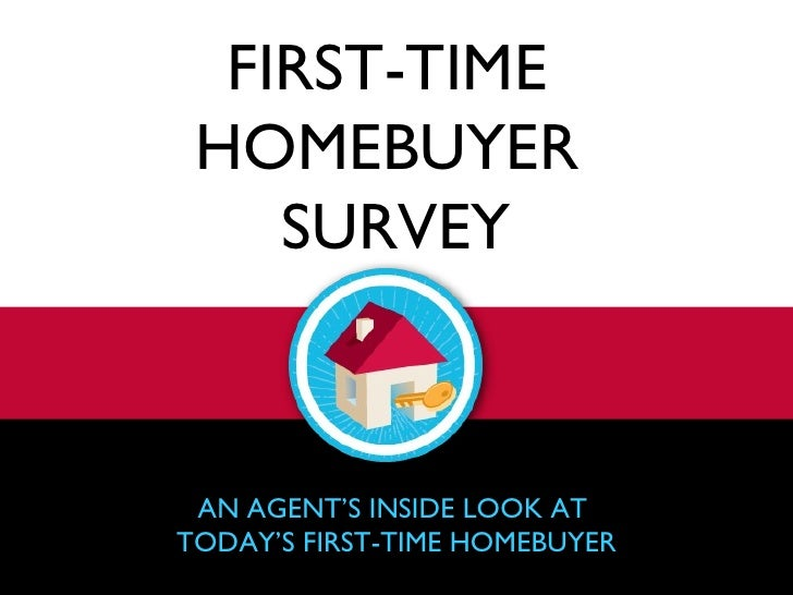FIRST-TIME  HOMEBUYER  SURVEY AN AGENT'S INSIDE LOOK AT  TODAY'S FIRST-TIME HOMEBUYER