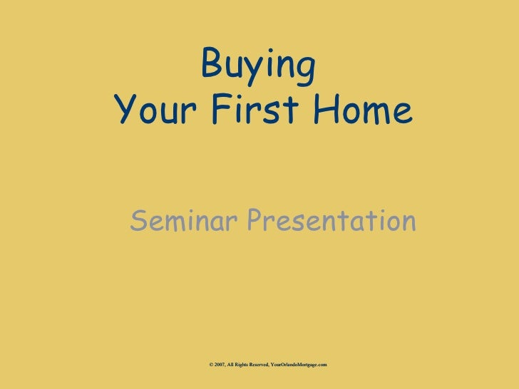Buying Your First Home  Seminar Presentation         © 2007, All Rights Reserved, YourOrlandoMortgage.com