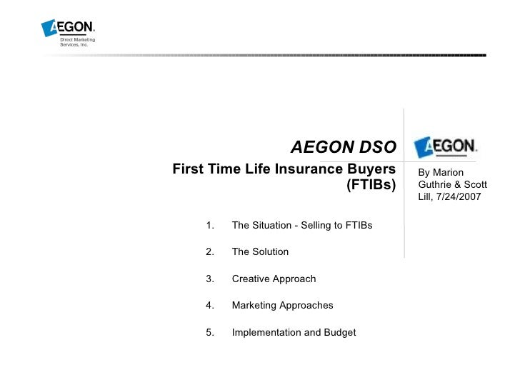 AEGON DSO First Time Life Insurance Buyers (FTIBs) By Marion Guthrie & Scott Lill, 7/24/2007  <ul><ul><li>The Situation - ...