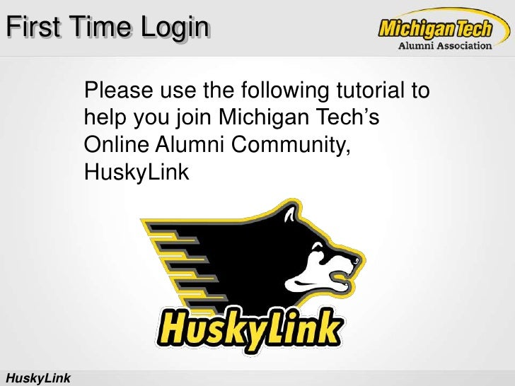 First Time Login<br />Please use the following tutorial to help you join Michigan Tech's Online Alumni Community, HuskyLin...