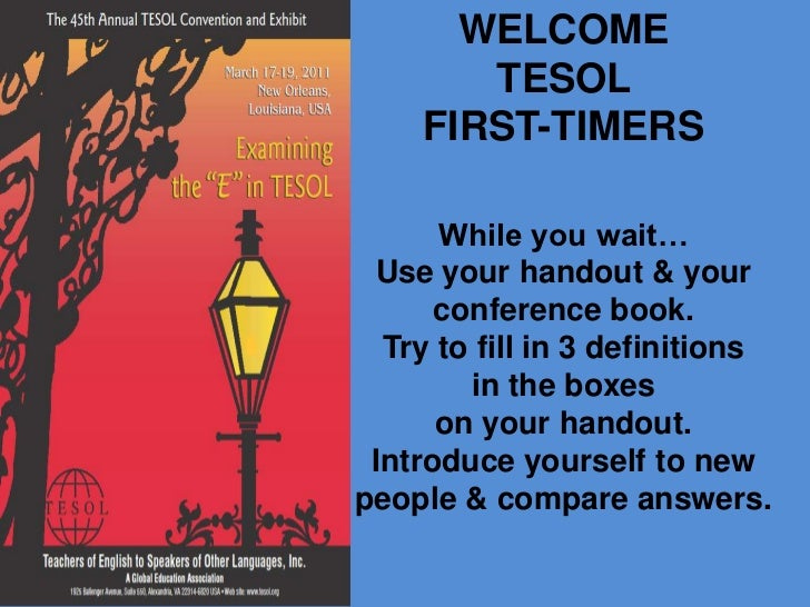 WELCOME TESOL FIRST-TIMERSWhile you wait…Use your handout & your conference book.Try to fill in 3 definitions in the boxes...