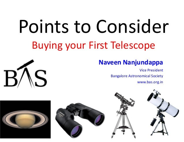 Points to Consider Buying your First Telescope Naveen Nanjundappa Vice President Bangalore Astronomical Society www.bas.or...