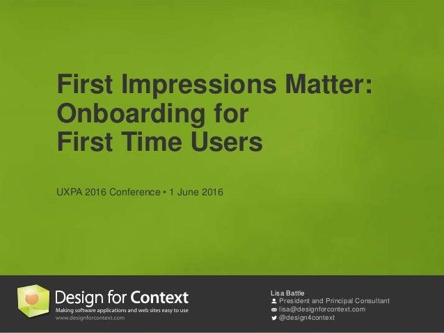 Lisa Battle President and Principal Consultant lisa@designforcontext.com @design4context First Impressions Matter: Onboard...