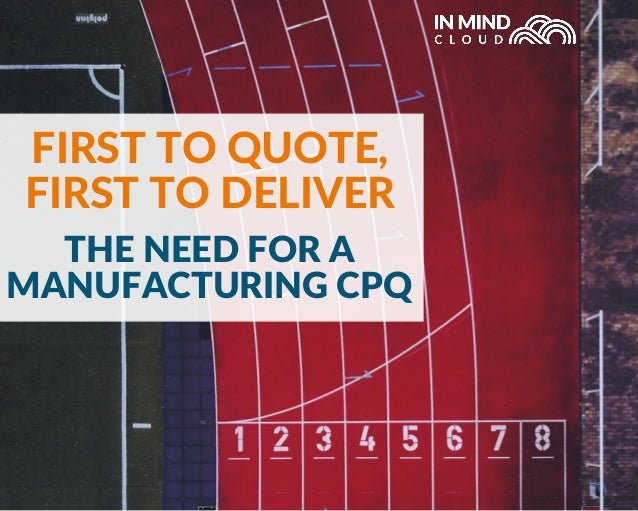 THE NEED FOR A MANUFACTURING CPQ FIRST TO QUOTE, FIRST TO DELIVER