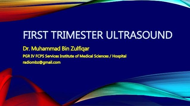 FIRST TRIMESTER ULTRASOUND Dr. Muhammad Bin Zulfiqar PGR IV FCPS Services Institute of Medical Sciences / Hospital radiomb...
