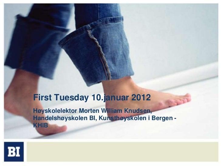 First Tuesday 10.januar 2012Høyskolelektor Morten William Knudsen,Handelshøyskolen BI, Kunsthøyskolen i Bergen -KHIB
