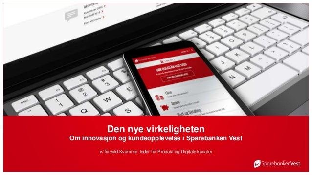 Den nye virkeligheten Om innovasjon og kundeopplevelse i Sparebanken Vest v/Torvald Kvamme, leder for Produkt og Digitale ...