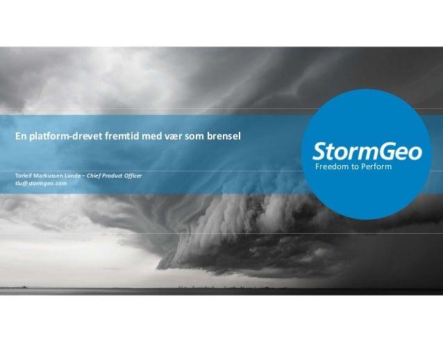 Freedom to Perform Torleif Markussen Lunde – Chief Product Officer tlu@stormgeo.com En platform-drevet fremtid med vær som...