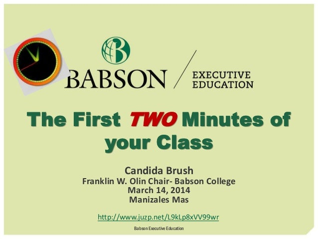 The First TWO Minutes of your Class Candida Brush Franklin W. Olin Chair- Babson College March 14, 2014 Manizales Mas http...