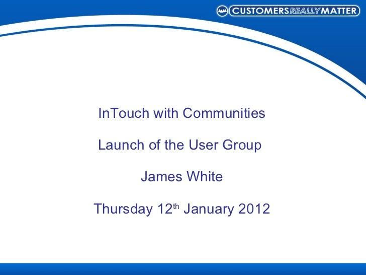 InTouch with Communities Launch of the User Group  James White Thursday 12 th  January 2012