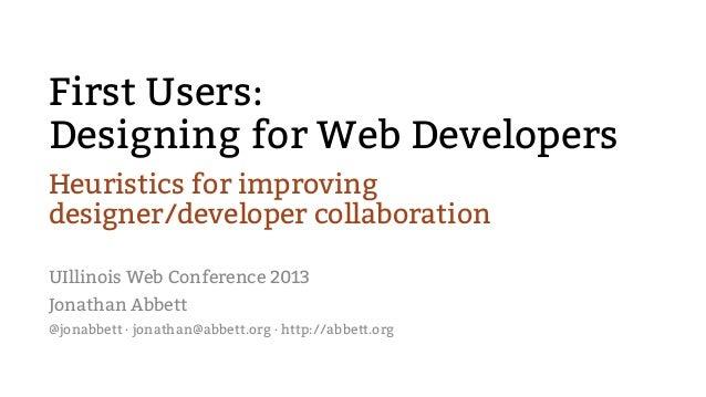 First Users:Designing for Web DevelopersHeuristics for improvingdesigner/developer collaborationUIllinois Web Conference 2...