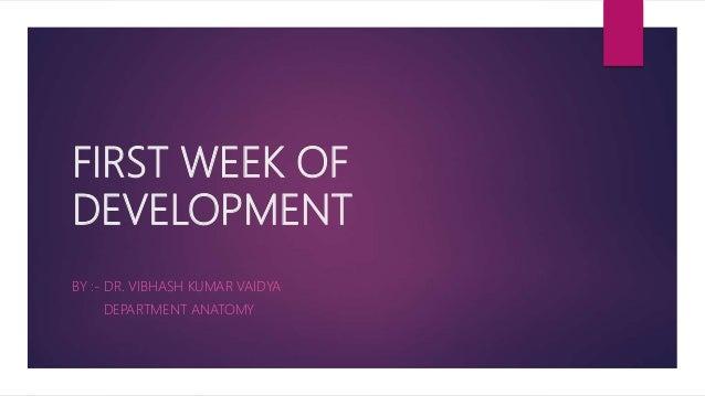 FIRST WEEK OF DEVELOPMENT BY :- DR. VIBHASH KUMAR VAIDYA DEPARTMENT ANATOMY
