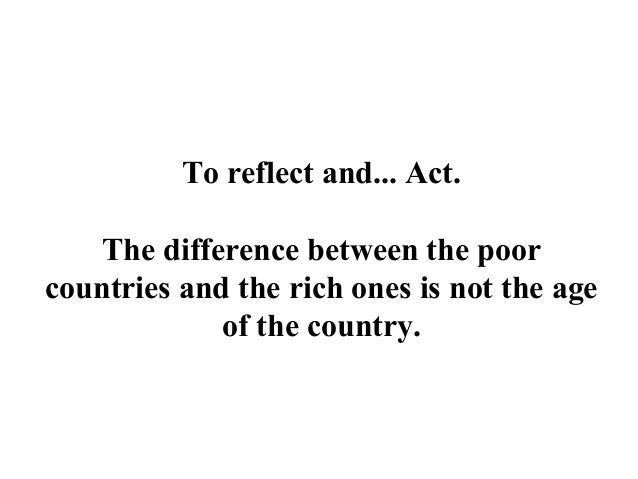 To reflect and... Act.The difference between the poorcountries and the rich ones is not the ageof the country.