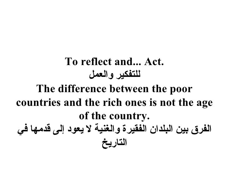 To reflect and... Act.                    للتفكير والعمل      The difference between the poor countries and the rich one...