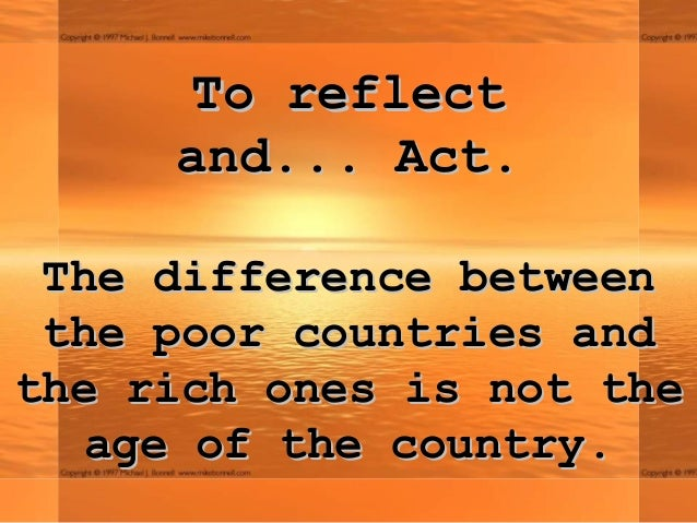 To reflect     and... Act. The difference between the poor countries andthe rich ones is not the   age of the country.