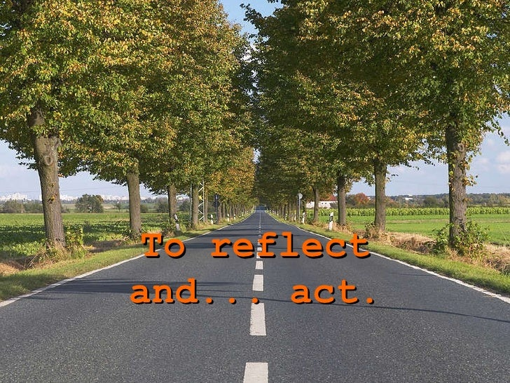 To reflect and ... act.