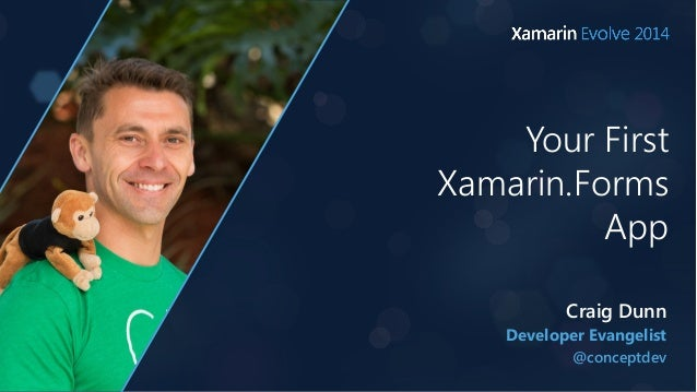 Your First  Xamarin.Forms  App  Craig Dunn  Developer Evangelist  @conceptdev