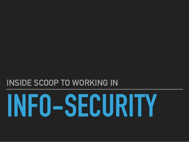 INFO-SECURITY INSIDE SCOOP TO WORKING IN