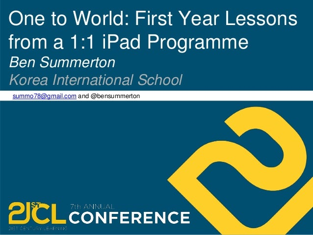 One to World: First Year Lessons  from a 1:1 iPad Programme  Ben Summerton  Korea International School  summo78@gmail.com ...