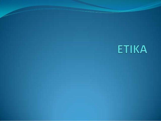 Pengertian Etika  Etika adalah sistem nilai pribadi yang digunakan  memutuskan apa yang benar, atau apa yang paling tepat...