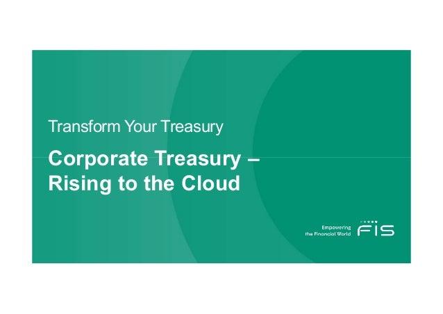 Transform Your Treasury Corporate Treasury – Rising to the Cloud