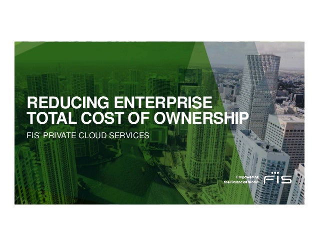 REDUCING ENTERPRISE TOTAL COST OF OWNERSHIP FIS' PRIVATE CLOUD SERVICES