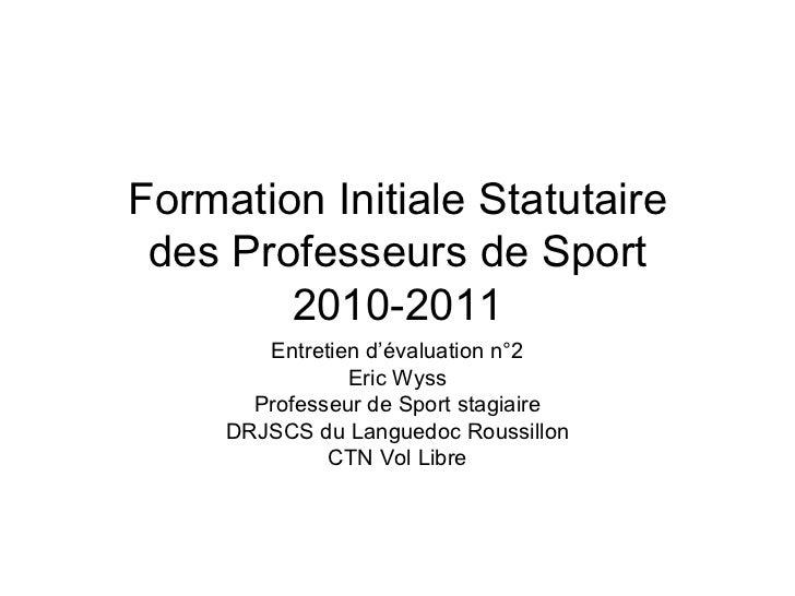 Formation Initiale Statutaire des Professeurs de Sport 2010-2011 Entretien d'évaluation n°2 Eric Wyss Professeur de Sport ...