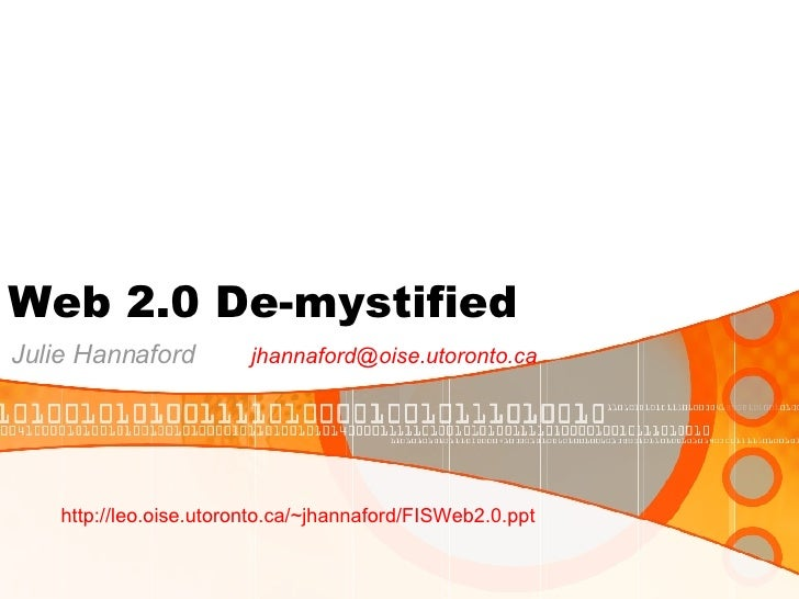 Web 2.0 De-mystified Julie Hannaford  [email_address] http://leo.oise.utoronto.ca/~jhannaford/FISWeb2.0.ppt