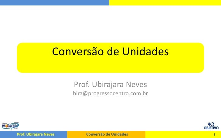 Conversão de Unidades<br />Prof. Ubirajara Nevesbira@progressocentro.com.br<br />1<br />