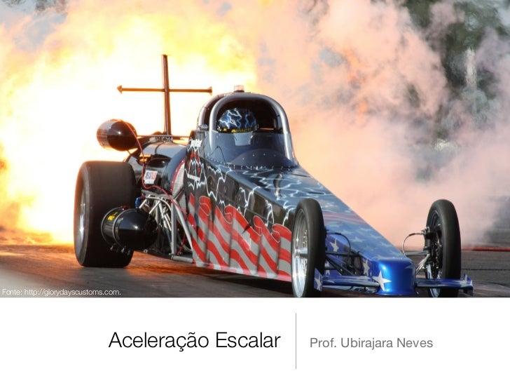 Fonte: http://glorydayscustoms.com.                               Aceleração Escalar   Prof. Ubirajara Neves