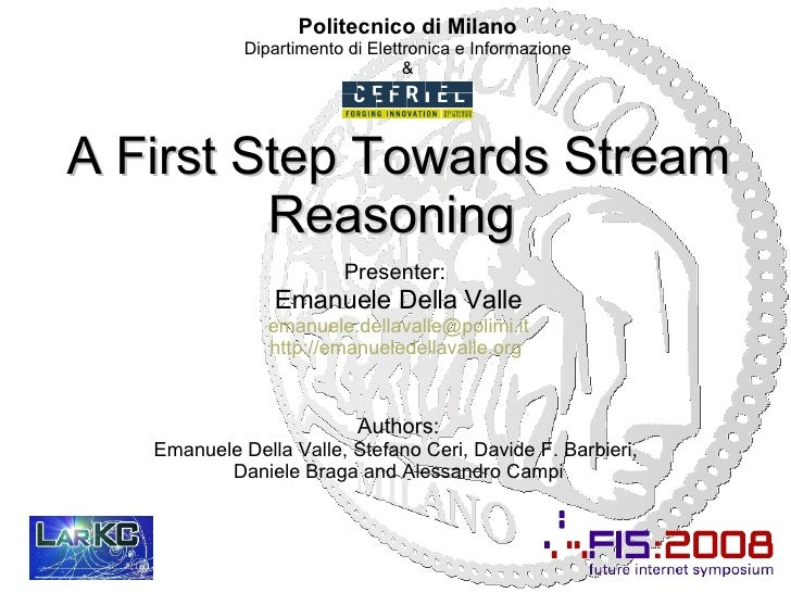 A First Step Towards Stream Reasoning  Presenter:   Emanuele Della Valle [email_address] http://emanueledellavalle.org   A...