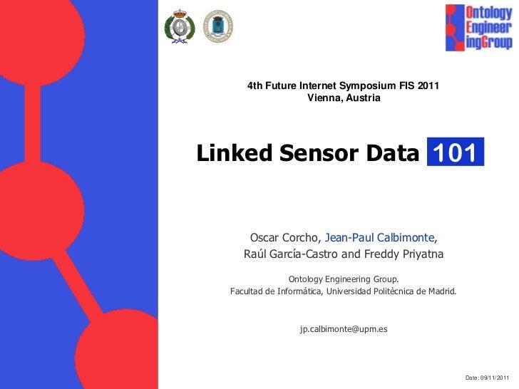 4th Future Internet Symposium FIS 2011                   Vienna, AustriaLinked Sensor Data 101      Oscar Corcho, Jean-Pau...