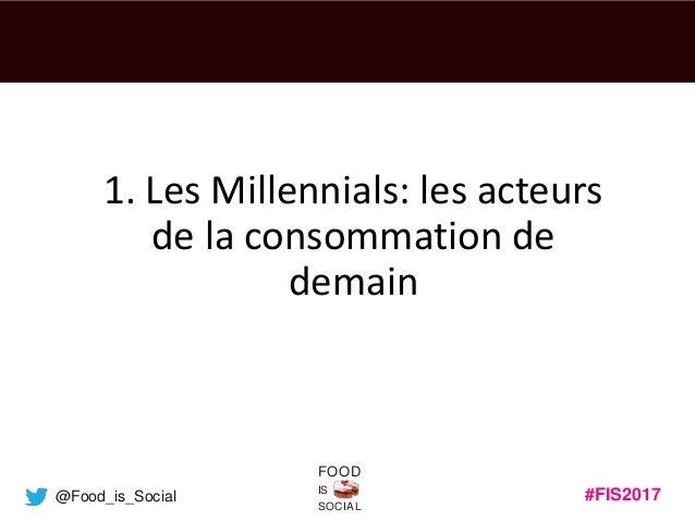 #FIS2017IS SOCIAL FOOD @Food_is_Social 1. Les Millennials: les acteurs de la consommation de demain