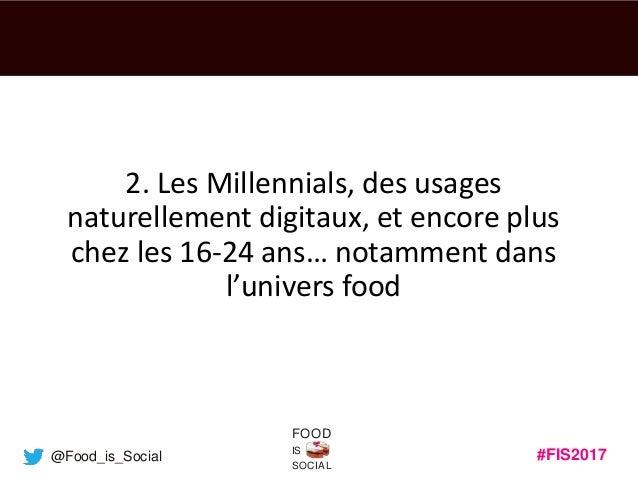 #FIS2017IS SOCIAL FOOD @Food_is_Social 2. Les Millennials, des usages naturellement digitaux, et encore plus chez les 16-2...