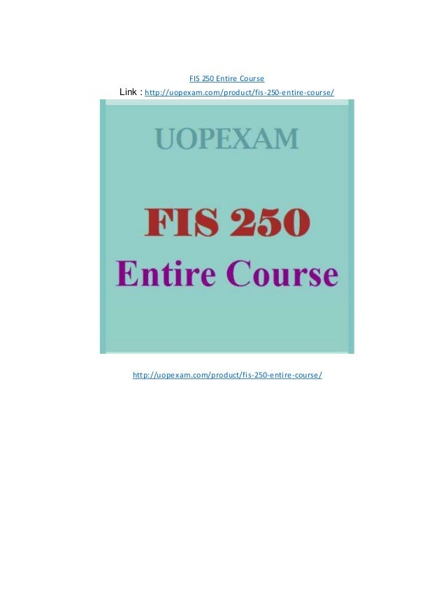 FIS 250 Entire Course Link : http://uopexam.com/product/fis-250-entire-course/ http://uopexam.com/product/fis-250-entire-c...