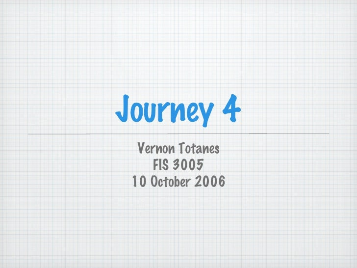 Journey 4 <ul><li>Vernon Totanes </li></ul><ul><li>FIS 3005 </li></ul><ul><li>10 October 2006 </li></ul>