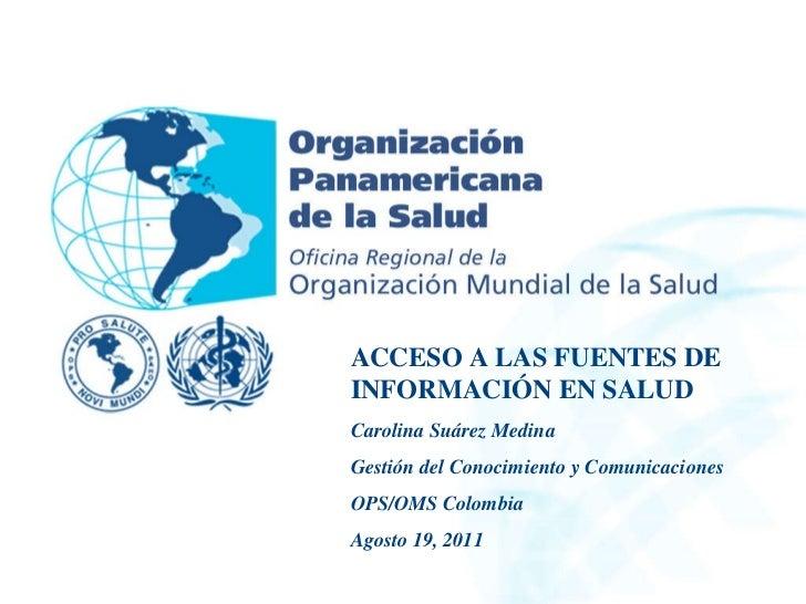 ACCESO A LAS FUENTES DE INFORMACIÓN EN SALUD Carolina Suárez Medina Gestión del Conocimiento y Comunicaciones OPS/OMS Colo...