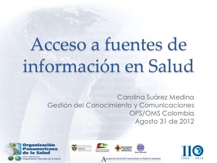 Acceso a fuentes deinformación en Salud                      Carolina Suárez Medina  Gestión del Conocimiento y Comunicaci...