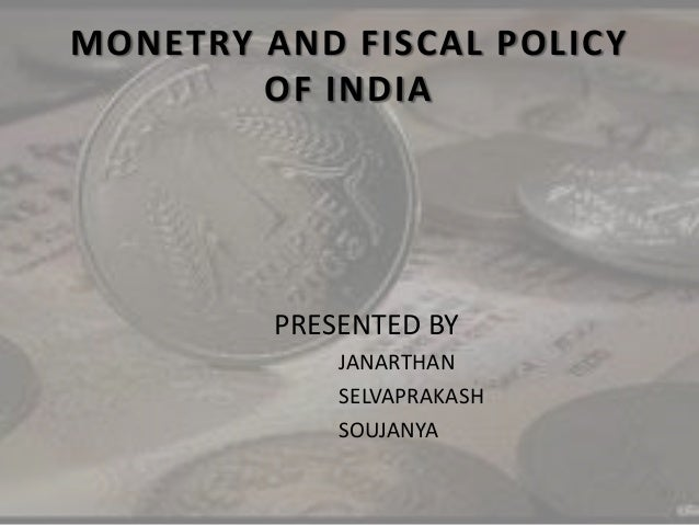 MONETRY AND FISCAL POLICY OF INDIA PRESENTED BY JANARTHAN SELVAPRAKASH SOUJANYA