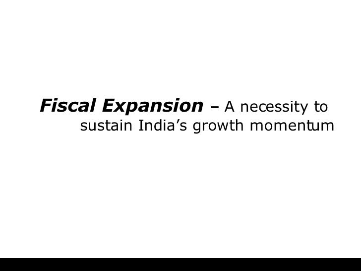 Fiscal Expansion   –  A necessity to   sustain India's growth momentum