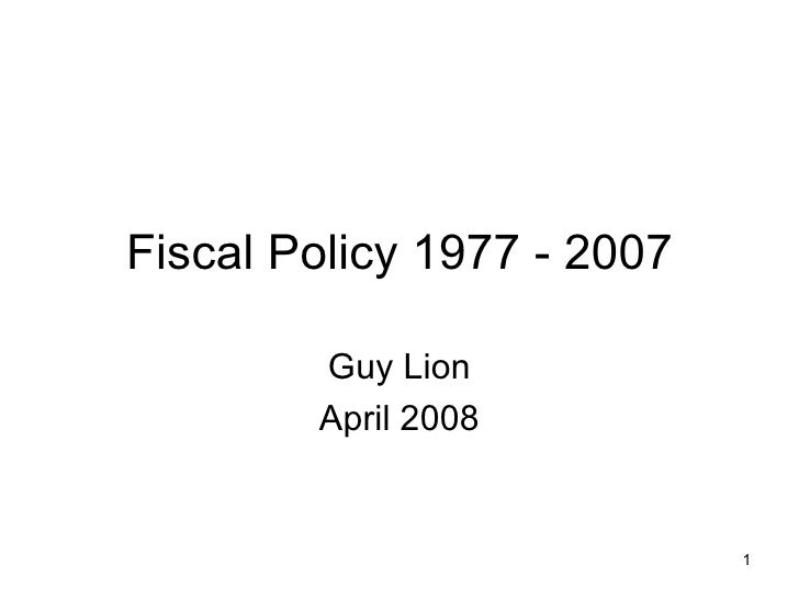 Fiscal Policy 1977 - 2007 Guy Lion April 2008