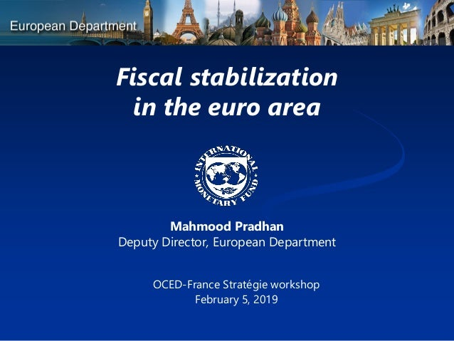 Fiscal stabilization in the euro area Mahmood Pradhan Deputy Director, European Department OCED-France Strat�gie workshop ...