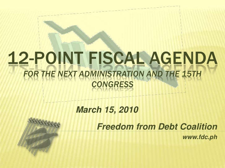 12-point Fiscal Agendafor the Next Administration and the 15th Congress<br />March 15, 2010<br />Freedom from Debt Coaliti...