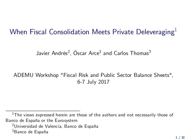 "When Fiscal Consolidation Meets Private Deleveraging1 Javier Andrés2, Óscar Arce3 and Carlos Thomas3 ADEMU Workshop ""Fisca..."