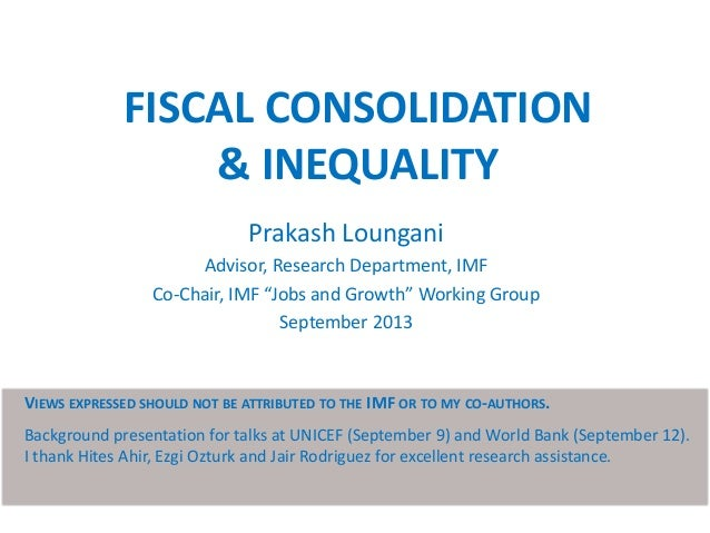 """FISCAL CONSOLIDATION & INEQUALITY Prakash Loungani Advisor, Research Department, IMF Co-Chair, IMF """"Jobs and Growth"""" Worki..."""