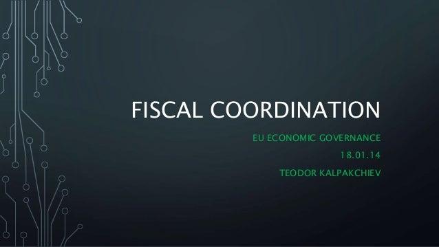 FISCAL COORDINATION EU ECONOMIC GOVERNANCE 18.01.14 TEODOR KALPAKCHIEV