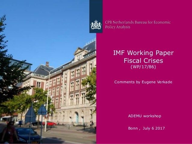 CPB Netherlands Bureau for Economic Policy Analysis IMF Working Paper Fiscal Crises (WP/17/86) Comments by Eugene Verkade ...